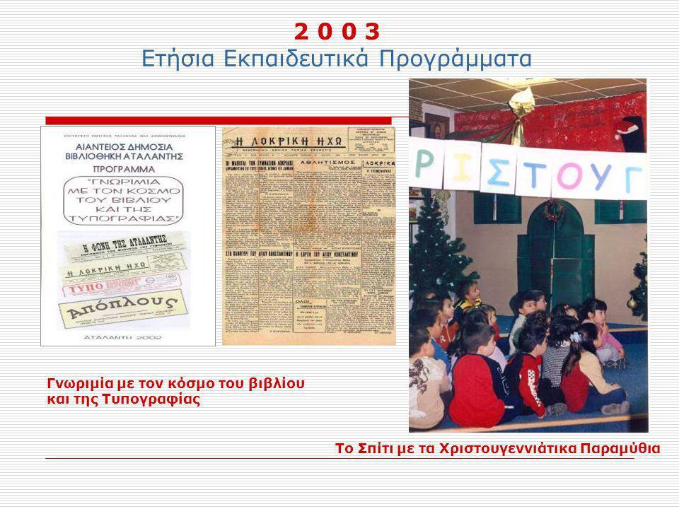 2 0 0 3 Ετήσια Εκπαιδευτικά Προγράμματα Γνωριμία με τον κόσμο του βιβλίου και της Τυπογραφίας Το Σπίτι με τα Χριστουγεννιάτικα Παραμύθια