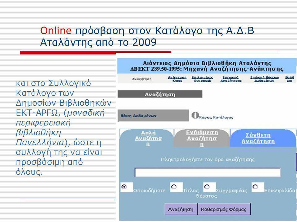 Online πρόσβαση στον Κατάλογο της Α.Δ.Β Αταλάντης από το 2009 και στο Συλλογικό Κατάλογο των Δημοσίων Βιβλιοθηκών ΕΚΤ-ΑΡΓΩ, (μοναδική περιφερειακή βιβλιοθήκη Πανελλήνια), ώστε η συλλογή της να είναι προσβάσιμη από όλους.