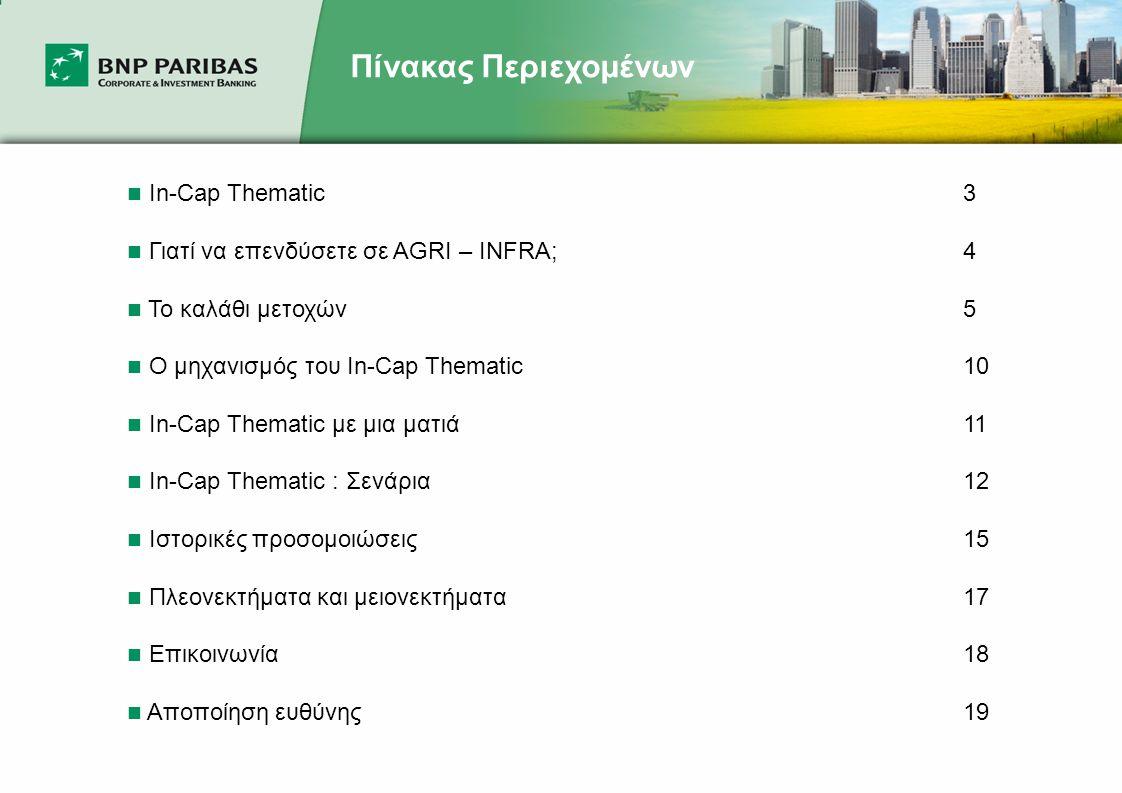 Πίνακας Περιεχομένων  In-Cap Thematic 3  Γιατί να επενδύσετε σε AGRI – INFRA;4  Το καλάθι μετοχών5  Ο μηχανισμός του In-Cap Thematic 10  In-Cap Thematic με μια ματιά11  In-Cap Thematic : Σενάρια12  Ιστορικές προσομοιώσεις15  Πλεονεκτήματα και μειονεκτήματα17  Επικοινωνία 18  Αποποίηση ευθύνης19