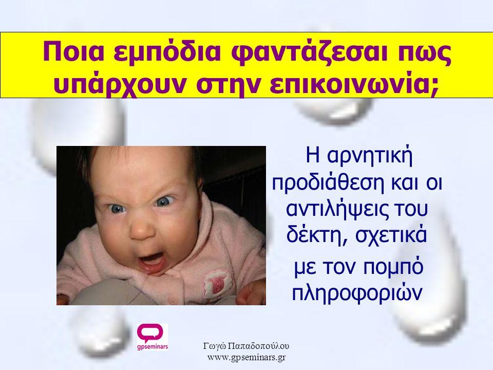 Γωγώ Παπαδοπούλου www.gpseminars.gr Ποια εμπόδια φαντάζεσαι πως υπάρχουν στην επικοινωνία; Η αρνητική προδιάθεση και οι αντιλήψεις του δέκτη, σχετικά με τον πομπό πληροφοριών