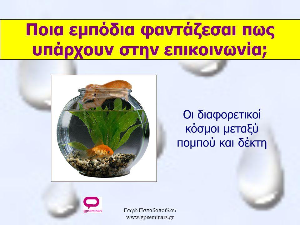 Γωγώ Παπαδοπούλου www.gpseminars.gr Ποια εμπόδια φαντάζεσαι πως υπάρχουν στην επικοινωνία; Οι διαφορετικοί κόσμοι μεταξύ πομπού και δέκτη