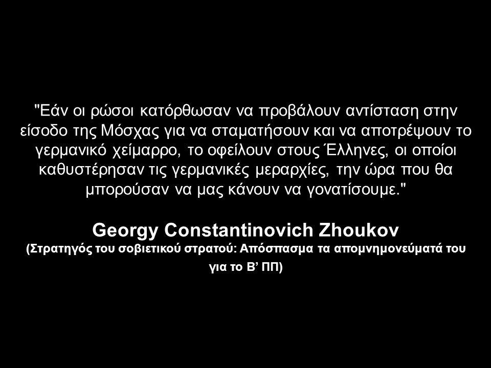 Εάν οι ρώσοι κατόρθωσαν να προβάλουν αντίσταση στην είσοδο της Μόσχας για να σταματήσουν και να αποτρέψουν το γερμανικό χείμαρρο, το οφείλουν στους Έλληνες, οι οποίοι καθυστέρησαν τις γερμανικές μεραρχίες, την ώρα που θα μπορούσαν να μας κάνουν να γονατίσουμε. Georgy Constantinovich Zhoukov (Στρατηγός του σοβιετικού στρατού: Απόσπασμα τα απομνημονεύματά του για το Β' ΠΠ)