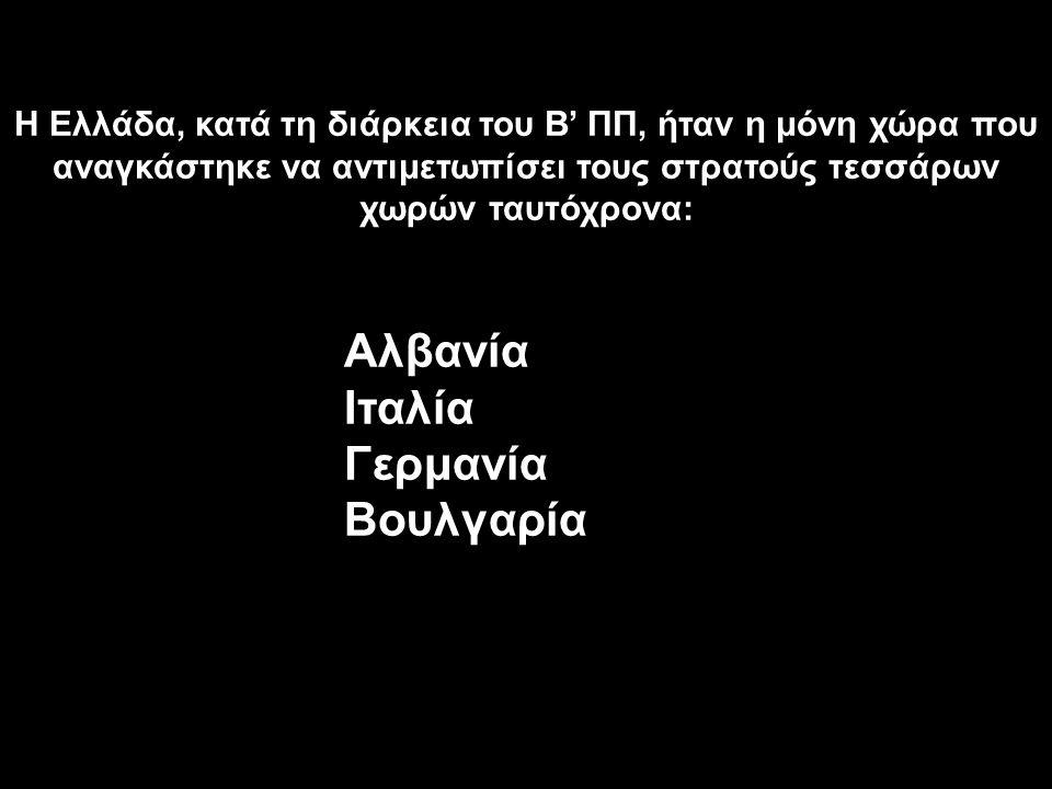 Η Ελλάδα, κατά τη διάρκεια του Β' ΠΠ, ήταν η μόνη χώρα που αναγκάστηκε να αντιμετωπίσει τους στρατούς τεσσάρων χωρών ταυτόχρονα: Αλβανία Ιταλία Γερμαν