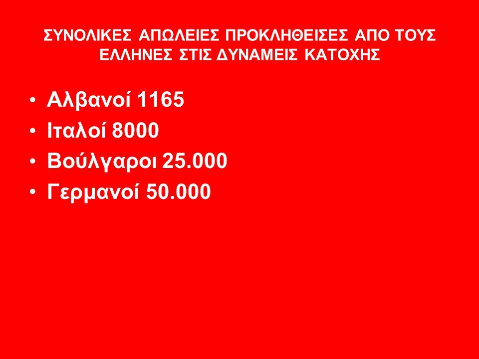 ΣΥΝΟΛΙΚΕΣ ΑΠΩΛΕΙΕΣ ΠΡΟΚΛΗΘΕΙΣΕΣ ΑΠΟ ΤΟΥΣ ΕΛΛΗΝΕΣ ΣΤΙΣ ΔΥΝΑΜΕΙΣ ΚΑΤΟΧΗΣ • Αλβανοί 1165 • Ιταλοί 8000 • Βούλγαροι 25.000 •Γερμανοί 50.000