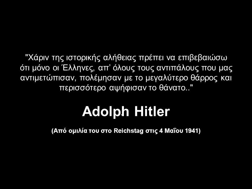 Χάριν της ιστορικής αλήθειας πρέπει να επιβεβαιώσω ότι μόνο οι Έλληνες, απ' όλους τους αντιπάλους που μας αντιμετώπισαν, πολέμησαν με το μεγαλύτερο θάρρος και περισσότερο αψήφισαν το θάνατο.. Adolph Ηitler (Από ομιλία του στο Reichstag στις 4 Μαΐου 1941) -