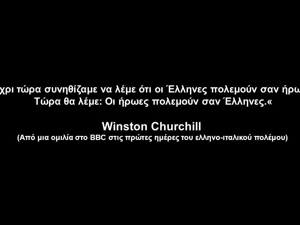 Μέχρι τώρα συνηθίζαμε να λέμε ότι οι Έλληνες πολεμούν σαν ήρωες. Τώρα θα λέμε: Οι ήρωες πολεμούν σαν Έλληνες.« Winston Churchill (Από μια ομιλία στο B