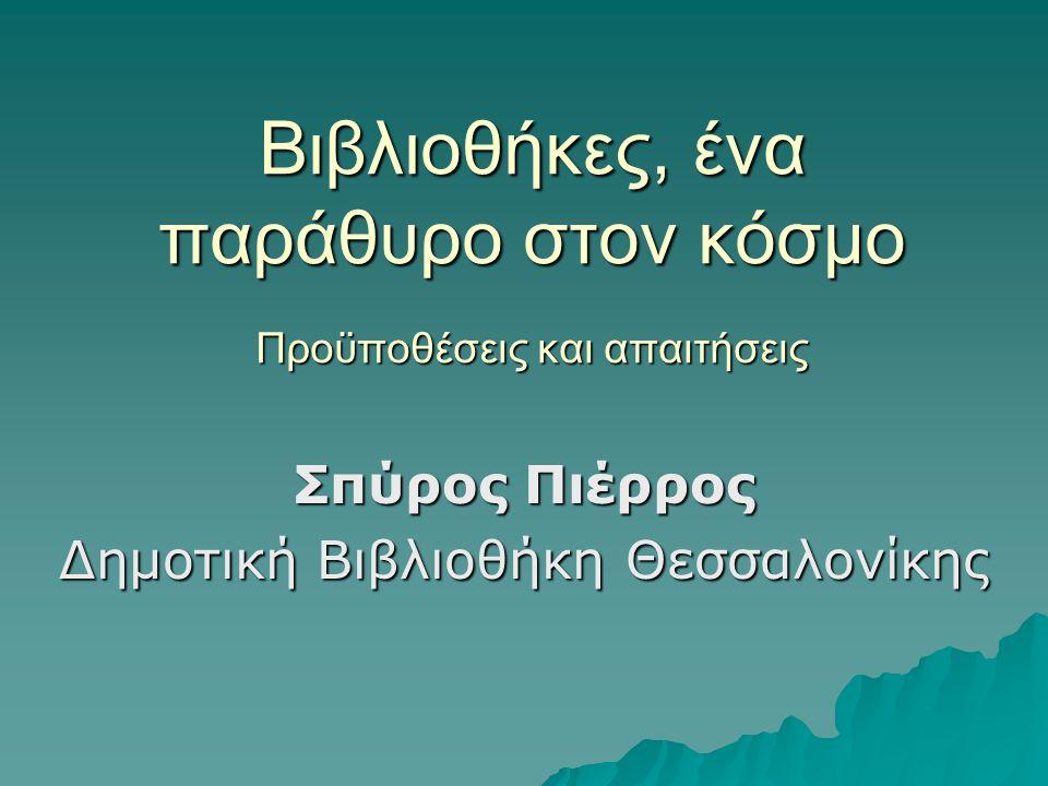 Βιβλιοθήκες, ένα παράθυρο στον κόσμο Προϋποθέσεις και απαιτήσεις Σπύρος Πιέρρος Δημοτική Βιβλιοθήκη Θεσσαλονίκης