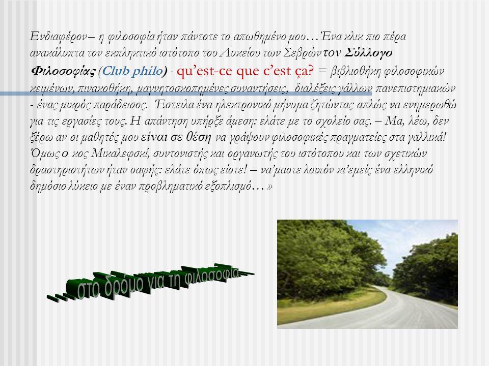 Ενδιαφέρον – η φιλοσοφία ήταν πάντοτε το απωθημένο μου…Ένα κλικ πιο πέρα ανακάλυπτα τον εκπληκτικό ιστότοπο του Λυκείου των Σεβρών τον Σύλλογο Φιλοσοφίας (Club philo) - qu'est-ce que c'est ça.