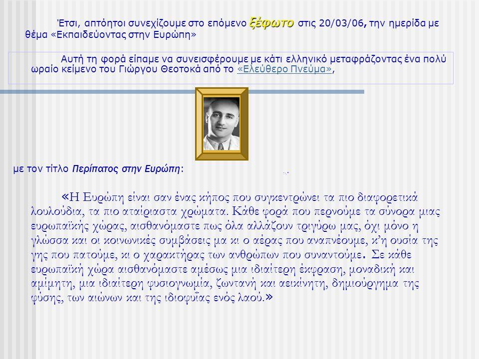 ξέφωτο Έτσι, απτόητοι συνεχίζουμε στο επόμενο ξέφωτο στις 20/03/06, την ημερίδα με θέμα «Εκπαιδεύοντας στην Ευρώπη» Αυτή τη φορά είπαμε να συνεισφέρουμε με κάτι ελληνικό μεταφράζοντας ένα πολύ ωραίο κείμενο του Γιώργου Θεοτοκά από το «Ελεύθερο Πνεύμα»,«Ελεύθερο Πνεύμα» με τον τίτλο Περίπατος στην Ευρώπη : « Η Ευρώπη είναι σαν ένας κήπος που συγκεντρώνει τα πιο διαφορετικά λουλούδια, τα πιο αταίριαστα χρώματα.