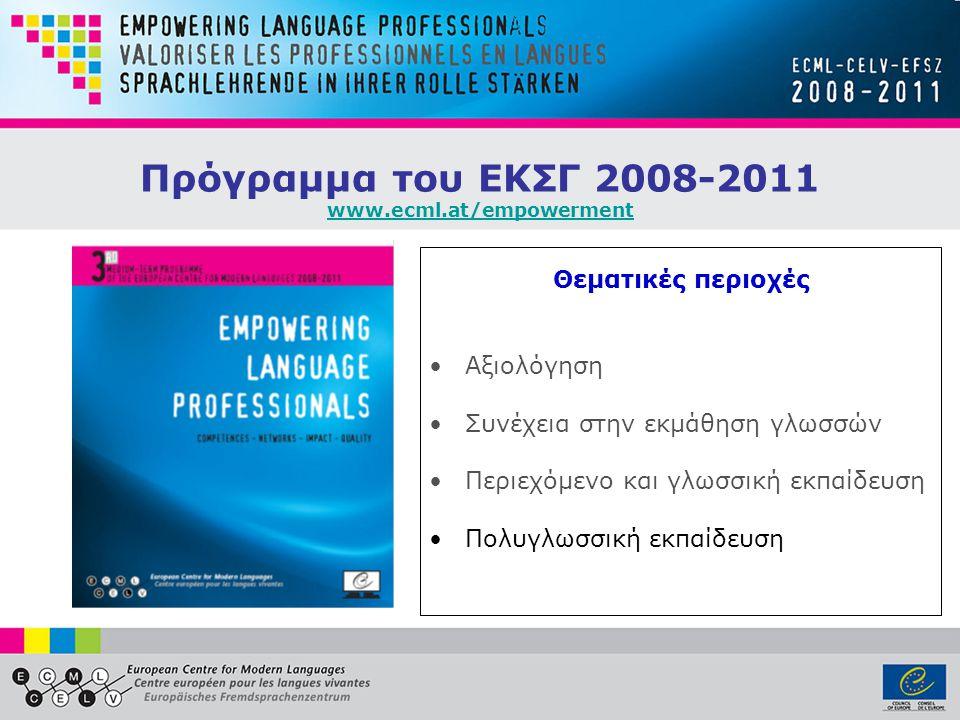 Πρόγραμμα του ΕΚΣΓ 2008-2011 www.ecml.at/empowerment www.ecml.at/empowerment Θεματικές περιοχές •Αξιολόγηση •Συνέχεια στην εκμάθηση γλωσσών •Περιεχόμενο και γλωσσική εκπαίδευση •Πολυγλωσσική εκπαίδευση
