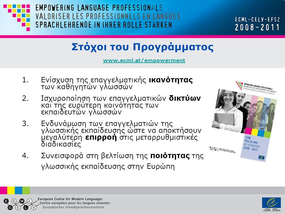 Στόχοι του Προγράμματος www.ecml.at/empowerment www.ecml.at/empowerment 1.Eνίσχυση της επαγγελματικής ικανότητας των καθηγητών γλωσσών 2.Ισχυροποίηση των επαγγελματικών δικτύων και της ευρύτερη κοινότητας των εκπαιδευτών γλωσσών 3.Ενδυνάμωση των επαγγελματιών της γλωσσικής εκπαίδευσης ώστε να αποκτήσουν μεγαλύτερη επιρροή στις μεταρρυθμιστικές διαδικασίες 4.Συνεισφορά στη βελτίωση της ποιότητας της γλωσσικής εκπαίδευσης στην Ευρώπη