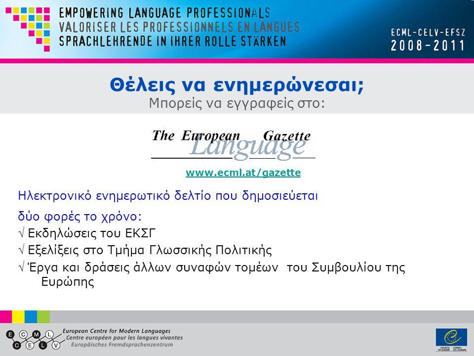 Θέλεις να ενημερώνεσαι; Μπορείς να εγγραφείς στο: Ηλεκτρονικό ενημερωτικό δελτίο που δημοσιεύεται δύο φορές το χρόνο: √ Εκδηλώσεις του ΕΚΣΓ √ Εξελίξεις στο Τμήμα Γλωσσικής Πολιτικής √ Έργα και δράσεις άλλων συναφών τομέων του Συμβουλίου της Ευρώπης www.ecml.at/gazette