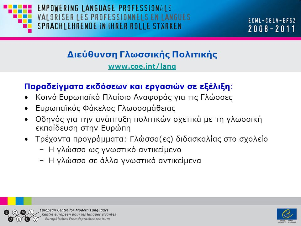 Διεύθυνση Γλωσσικής Πολιτικής www.coe.int/lang www.coe.int/lang Παραδείγματα εκδόσεων και εργασιών σε εξέλιξη: •Κοινό Ευρωπαϊκό Πλαίσιο Αναφοράς για τις Γλώσσες •Ευρωπαϊκός Φάκελος Γλωσσομάθειας •Οδηγός για την ανάπτυξη πολιτικών σχετικά με τη γλωσσική εκπαίδευση στην Ευρώπη •Τρέχοντα προγράμματα: Γλώσσα(ες) διδασκαλίας στο σχολείο –Η γλώσσα ως γνωστικό αντικείμενο –Η γλώσσα σε άλλα γνωστικά αντικείμενα