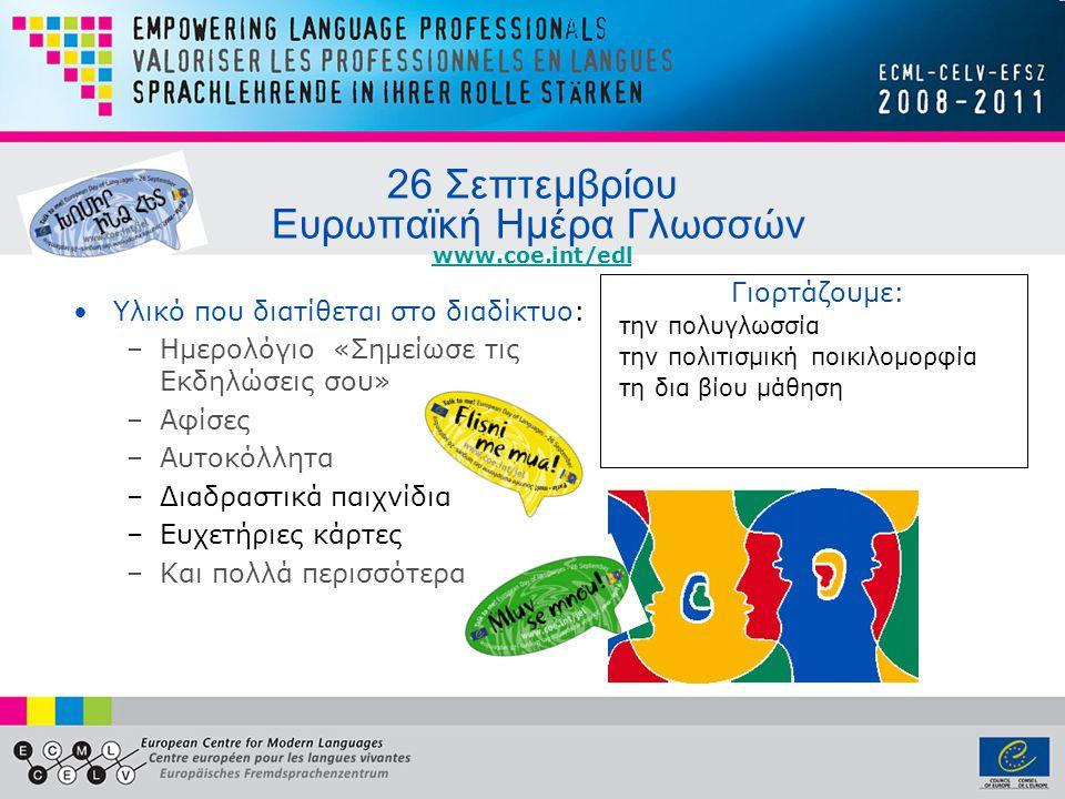 26 Σεπτεμβρίου Ευρωπαϊκή Ημέρα Γλωσσών www.coe.int/edl www.coe.int/edl •Yλικό που διατίθεται στο διαδίκτυο: –Ημερολόγιο «Σημείωσε τις Εκδηλώσεις σου» –Αφίσες –Αυτοκόλλητα –Διαδραστικά παιχνίδια –Ευχετήριες κάρτες –Και πολλά περισσότερα Γιορτάζουμε: την πολυγλωσσία την πολιτισμική ποικιλομορφία τη δια βίου μάθηση
