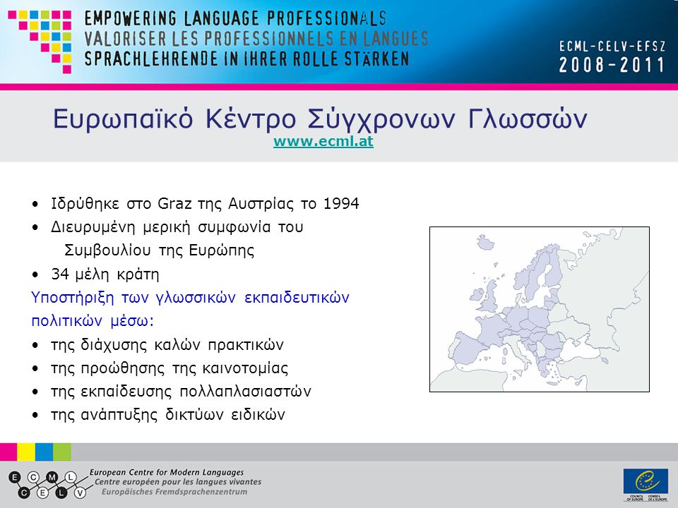 Ευρωπαϊκό Κέντρο Σύγχρονων Γλωσσών www.ecml.at •Ιδρύθηκε στο Graz της Αυστρίας το 1994 •Διευρυμένη μερική συμφωνία του Συμβουλίου της Ευρώπης •34 μέλη κράτη Υποστήριξη των γλωσσικών εκπαιδευτικών πολιτικών μέσω: •της διάχυσης καλών πρακτικών •της προώθησης της καινοτομίας •της εκπαίδευσης πολλαπλασιαστών •της ανάπτυξης δικτύων ειδικών