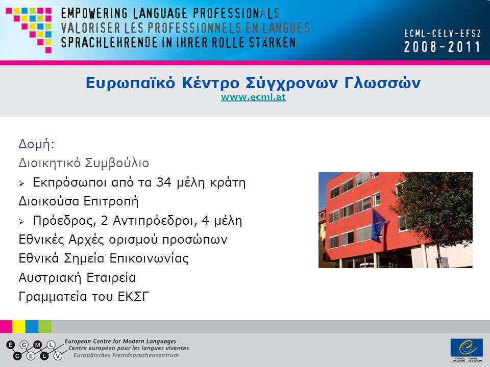 Ευρωπαϊκό Κέντρο Σύγχρονων Γλωσσών www.ecml.at www.ecml.at Δομή: Διοικητικό Συμβούλιο  Εκπρόσωποι από τα 34 μέλη κράτη Διοικούσα Επιτροπή  Πρόεδρος, 2 Αντιπρόεδροι, 4 μέλη Εθνικές Αρχές ορισμού προσώπων Εθνικά Σημεία Επικοινωνίας Αυστριακή Εταιρεία Γραμματεία του ΕΚΣΓ