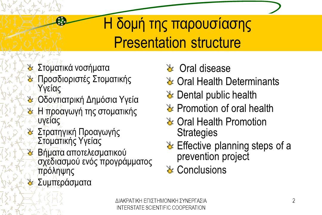 ΔΙΑΚΡΑΤΙΚΗ ΕΠΙΣΤΗΜΟΝΙΚΗ ΣΥΝΕΡΓΑΣΙΑ INTERSTATE SCIENTIFIC COOPERATION 3 Στοματικά νοσήματα Oral disease Τα στοματικά νοσήματα, όπως η τερηδόνα, η περιοδοντική νόσος, η απώλεια δοντιών, οι μυκητιασικές αλλοιώσεις της στοματικής κοιλότητας, οι στοματοφαρυγγικοί καρκίνοι, οι στοματικές εκδηλώσεις του AIDS, η νεκρωτική ελκωτική στοματίτιδα και το στοματικό τραύμα, είναι σοβαρά προβλήματα Δημόσιας Υγείας.
