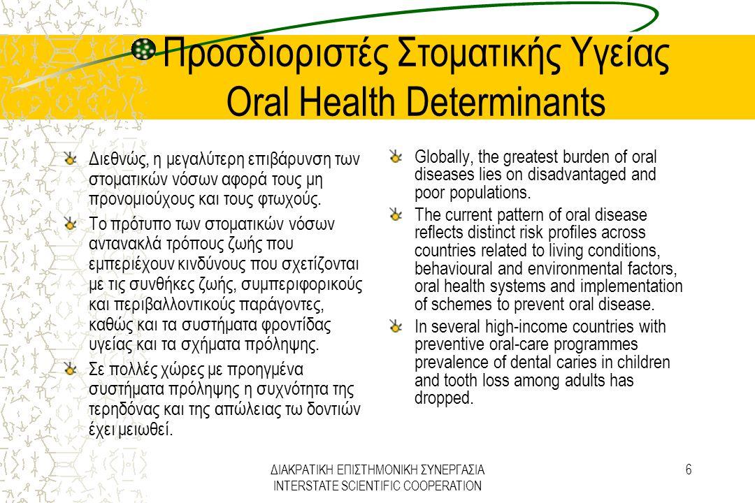 ΔΙΑΚΡΑΤΙΚΗ ΕΠΙΣΤΗΜΟΝΙΚΗ ΣΥΝΕΡΓΑΣΙΑ INTERSTATE SCIENTIFIC COOPERATION 27 Στρατηγική Προαγωγής Στοματικής Υγείας Oral Health Promotion Strategies Η ανάπτυξη των συστημάτων πληροφόρησης σε σχέση με την στοματική υγεία ως μέρους μιας ολοκληρωμένης εθνικής επιτήρησης της στοματικής υγείας και των παραγόντων κινδύνου, για να δίνονται στοιχεία για την πολιτική στοματικής υγείας και της άσκησης της Οδοντιατρικής, τη μορφοποίηση των στόχων και των επιδιώξεων και των μετρήσεων σχετικά με τη Δημόσια Υγεία.