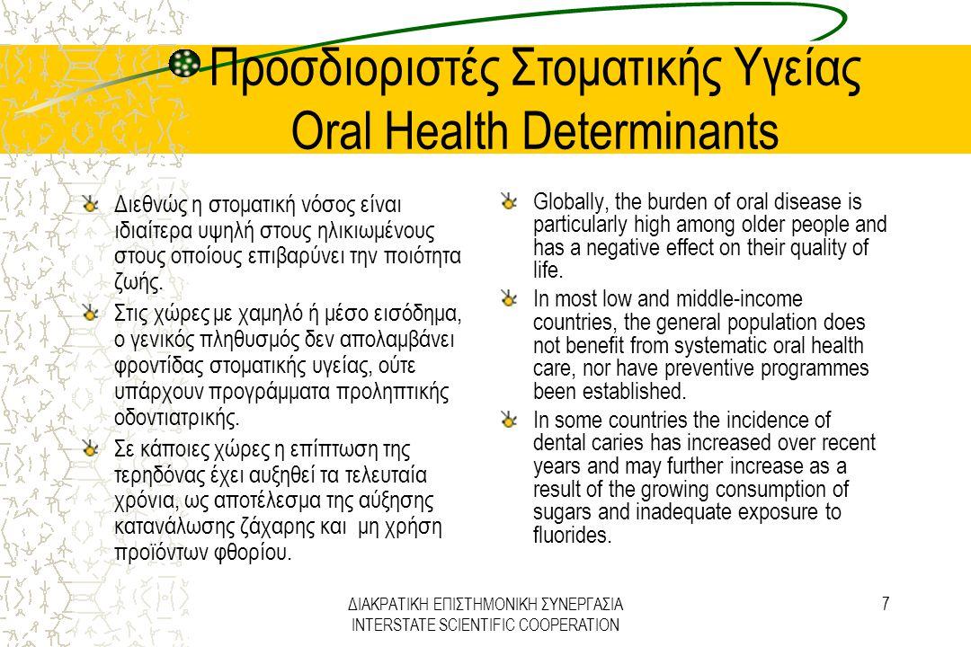 ΔΙΑΚΡΑΤΙΚΗ ΕΠΙΣΤΗΜΟΝΙΚΗ ΣΥΝΕΡΓΑΣΙΑ INTERSTATE SCIENTIFIC COOPERATION 8 Προσδιοριστές Στοματικής Υγείας Oral Health Determinants Τα περισσότερα στοματικά νοσήματα και τα χρόνια εκφυλιστικά νοσήματα έχουν κοινούς παράγοντες κινδύνου Όπως και τα μείζονα χρόνια νοσήματα, τα στοματικά νοσήματα σχετίζονται με περιβάλλοντα και συμπεριφορές, ιδιαίτερα με την ευρεία κατανάλωση καπνού, αλκοόλ και ζάχαρης.