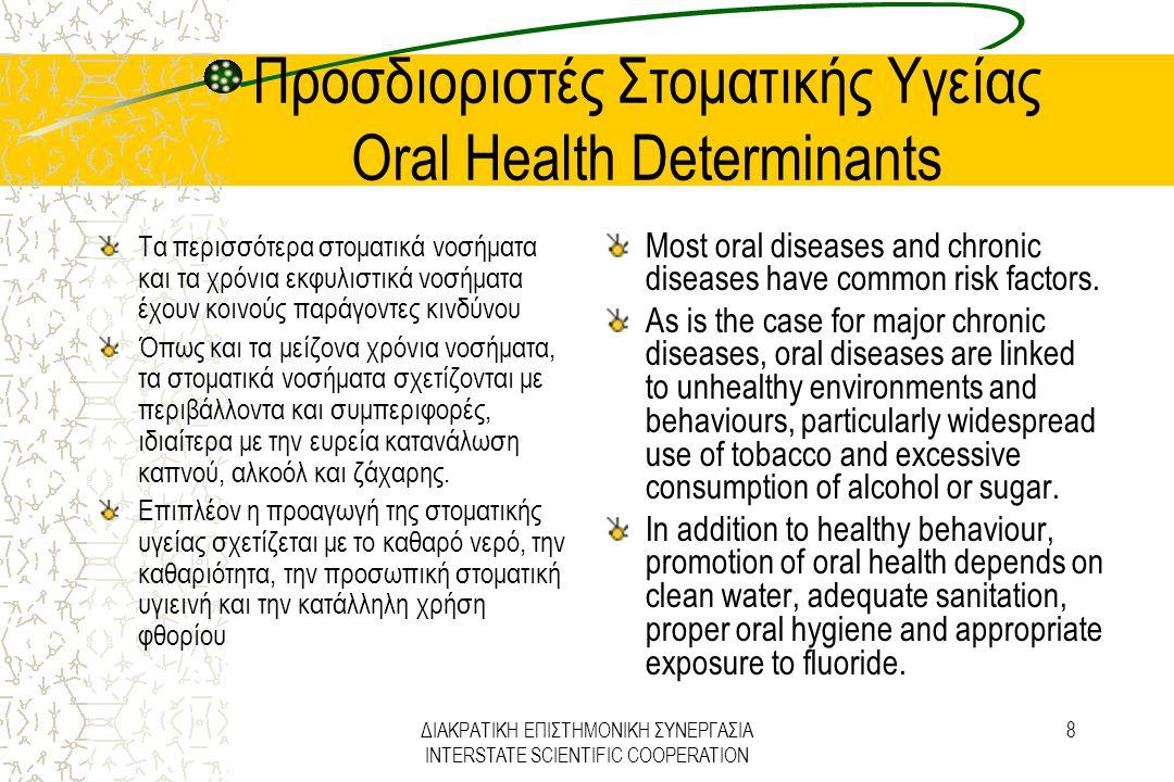 ΔΙΑΚΡΑΤΙΚΗ ΕΠΙΣΤΗΜΟΝΙΚΗ ΣΥΝΕΡΓΑΣΙΑ INTERSTATE SCIENTIFIC COOPERATION 19 Στρατηγική Προαγωγής Στοματικής Υγείας Oral Health Promotion Strategies Προαγωγή της υγιεινής διατροφής και συγκεκριμένα χαμηλότερη κατανάλωση ζάχαρης και αυξημένης κατανάλωσης φρούτων και λαχανικών.