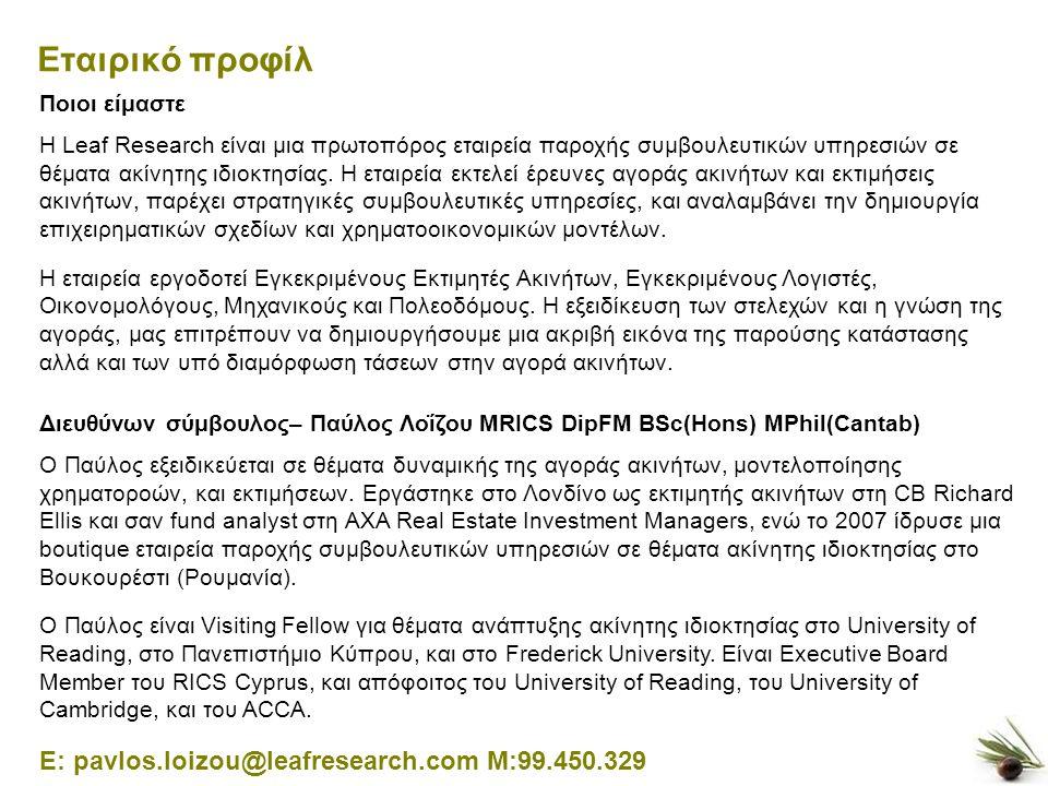 12 Εταιρικό προφίλ E: pavlos.loizou@leafresearch.com M:99.450.329 Διευθύνων σύμβουλος– Παύλος Λοΐζου MRICS DipFM BSc(Hons) MPhil(Cantab) Ο Παύλος εξειδικεύεται σε θέματα δυναμικής της αγοράς ακινήτων, μοντελοποίησης χρηματοροών, και εκτιμήσεων.