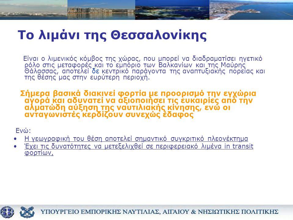 Το λιμάνι της Θεσσαλονίκης Είναι ο λιμενικός κόμβος της χώρας, που μπορεί να διαδραματίσει ηγετικό ρόλο στις μεταφορές και το εμπόριο των Βαλκανίων και της Μαύρης Θάλασσας, αποτελεί δε κεντρικό παράγοντα της αναπτυξιακής πορείας και της θέσης μας στην ευρύτερη περιοχή.