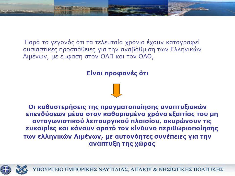 Παρά το γεγονός ότι τα τελευταία χρόνια έχουν καταγραφεί ουσιαστικές προσπάθειες για την αναβάθμιση των Ελληνικών Λιμένων, με έμφαση στον ΟΛΠ και τον ΟΛΘ, Είναι προφανές ότι Οι καθυστερήσεις της πραγματοποίησης αναπτυξιακών επενδύσεων μέσα στον καθορισμένο χρόνο εξαιτίας του μη ανταγωνιστικού λειτουργικού πλαισίου, ακυρώνουν τις ευκαιρίες και κάνουν ορατό τον κίνδυνο περιθωριοποίησης των ελληνικών Λιμένων, με αυτονόητες συνέπειες για την ανάπτυξη της χώρας