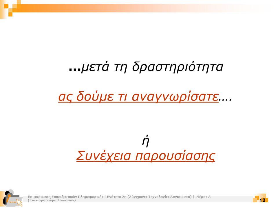 Επιμόρφωση Εκπαιδευτικών Πληροφορικής | Ενότητα 2η (Σύγχρονες Τεχνολογίες Λογισμικού) | Μέρος Α (Επικαιροποίηση Γνώσεων) 12 …μετά τη δραστηριότητα ας