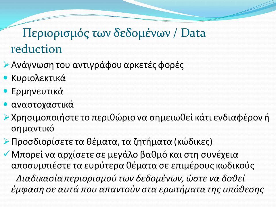 Περιορισμός των δεδομένων / Data reduction  Ανάγνωση του αντιγράφου αρκετές φορές  Κυριολεκτικά  Ερμηνευτικά  αναστοχαστικά  Χρησιμοποιήστε το πε
