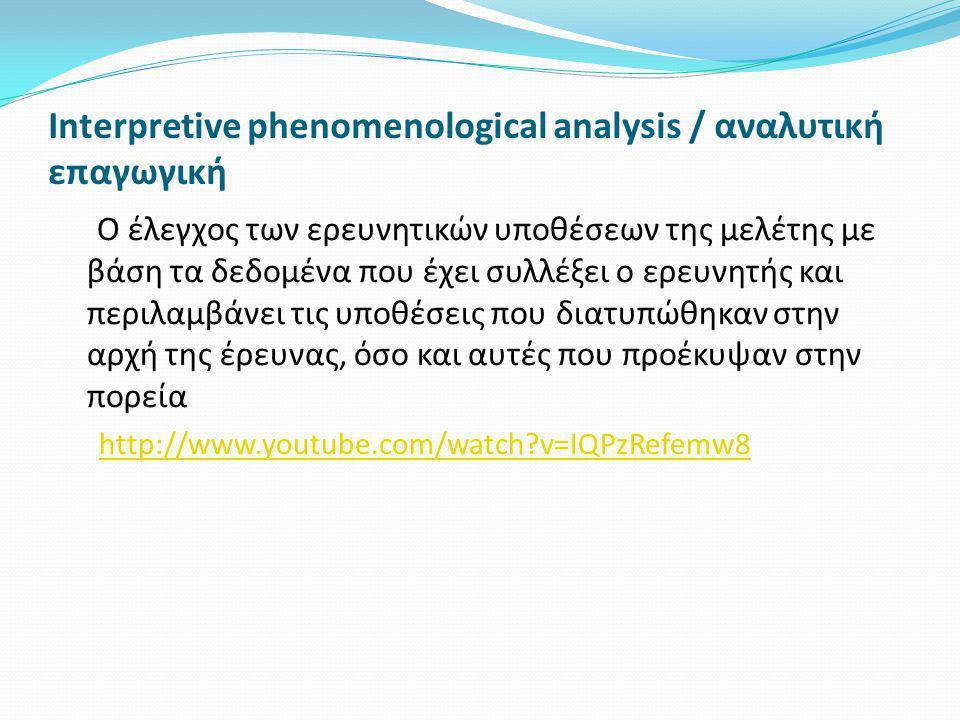 Interpretive phenomenological analysis / αναλυτική επαγωγική Ο έλεγχος των ερευνητικών υποθέσεων της μελέτης με βάση τα δεδομένα που έχει συλλέξει ο ερευνητής και περιλαμβάνει τις υποθέσεις που διατυπώθηκαν στην αρχή της έρευνας, όσο και αυτές που προέκυψαν στην πορεία http://www.youtube.com/watch?v=IQPzRefemw8