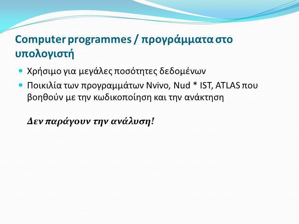 Computer programmes / προγράμματα στο υπολογιστή  Χρήσιμο για μεγάλες ποσότητες δεδομένων  Ποικιλία των προγραμμάτων Nvivo, Nud * IST, ATLAS που βοηθούν με την κωδικοποίηση και την ανάκτηση Δεν παράγουν την ανάλυση!