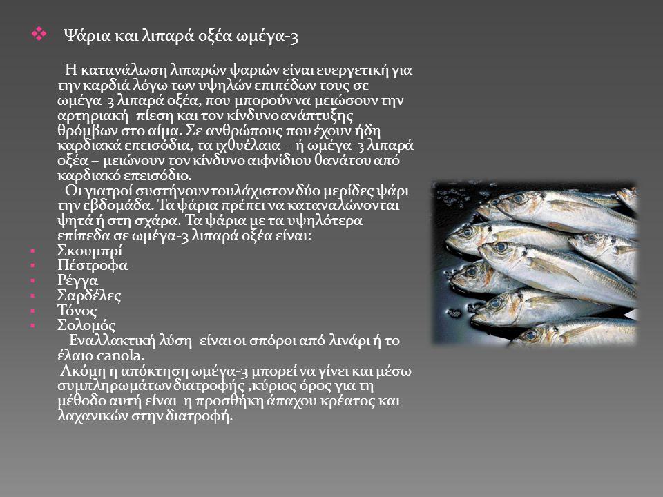  Ψάρια και λιπαρά οξέα ωμέγα-3 Η κατανάλωση λιπαρών ψαριών είναι ευεργετική για την καρδιά λόγω των υψηλών επιπέδων τους σε ωμέγα-3 λιπαρά οξέα, που μπορούν να μειώσουν την αρτηριακή πίεση και τον κίνδυνο ανάπτυξης θρόμβων στο αίμα.