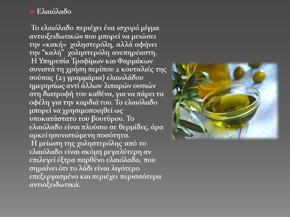  Ελαιόλαδο Το ελαιόλαδο περιέχει ένα ισχυρό μίγμα αντιοξειδωτικών που μπορεί να μειώσει την «κακή» χοληστερόλη, αλλά αφήνει την καλή χοληστερόλη ανεπηρέαστη.