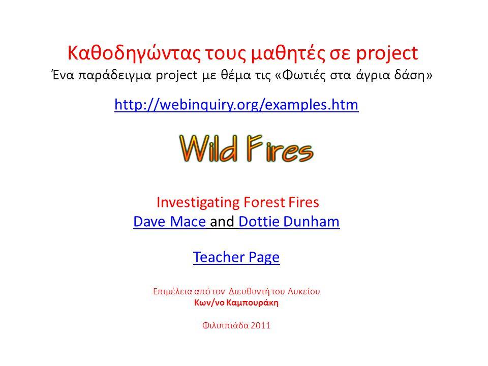 Καθοδηγώντας τους μαθητές σε project Ένα παράδειγμα project με θέμα τις «Φωτιές στα άγρια δάση» http://webinquiry.org/examples.htm Investigating Fores