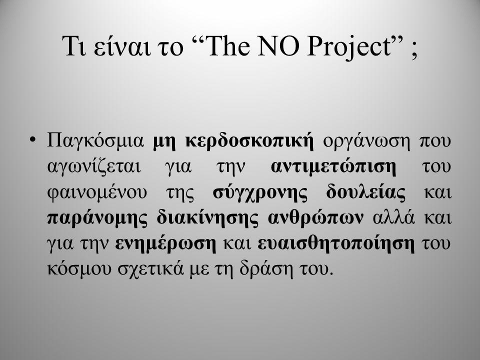 Τι είναι το The NO Project ; • Παγκόσμια μη κερδοσκοπική οργάνωση που αγωνίζεται για την αντιμετώπιση του φαινομένου της σύγχρονης δουλείας και παράνομης διακίνησης ανθρώπων αλλά και για την ενημέρωση και ευαισθητοποίηση του κόσμου σχετικά με τη δράση του.