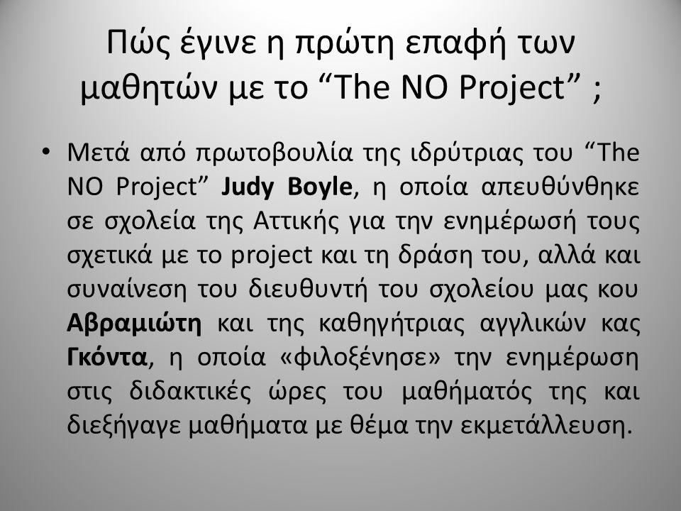 Πώς έγινε η πρώτη επαφή των μαθητών με το The NO Project ; • Μετά από πρωτοβουλία της ιδρύτριας του The NO Project Judy Boyle, η οποία απευθύνθηκε σε σχολεία της Αττικής για την ενημέρωσή τους σχετικά με το project και τη δράση του, αλλά και συναίνεση του διευθυντή του σχολείου μας κου Αβραμιώτη και της καθηγήτριας αγγλικών κας Γκόντα, η οποία «φιλοξένησε» την ενημέρωση στις διδακτικές ώρες του μαθήματός της και διεξήγαγε μαθήματα με θέμα την εκμετάλλευση.