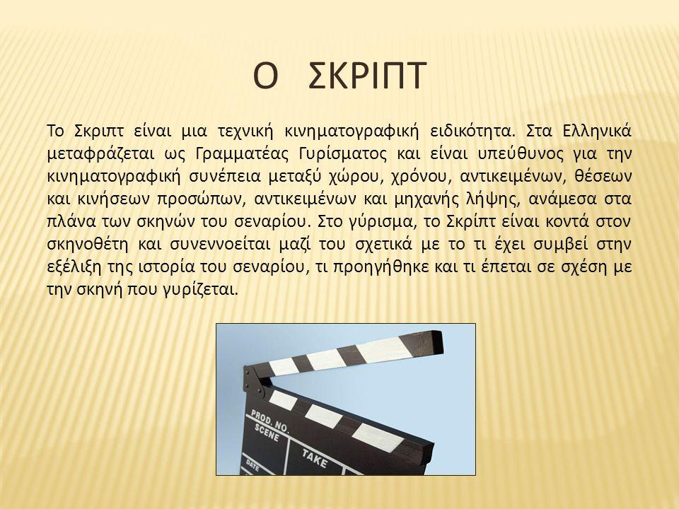 Ο ΣΚΡΙΠΤ Το Σκριπτ είναι μια τεχνική κινηματογραφική ειδικότητα. Στα Ελληνικά μεταφράζεται ως Γραμματέας Γυρίσματος και είναι υπεύθυνος για την κινημα
