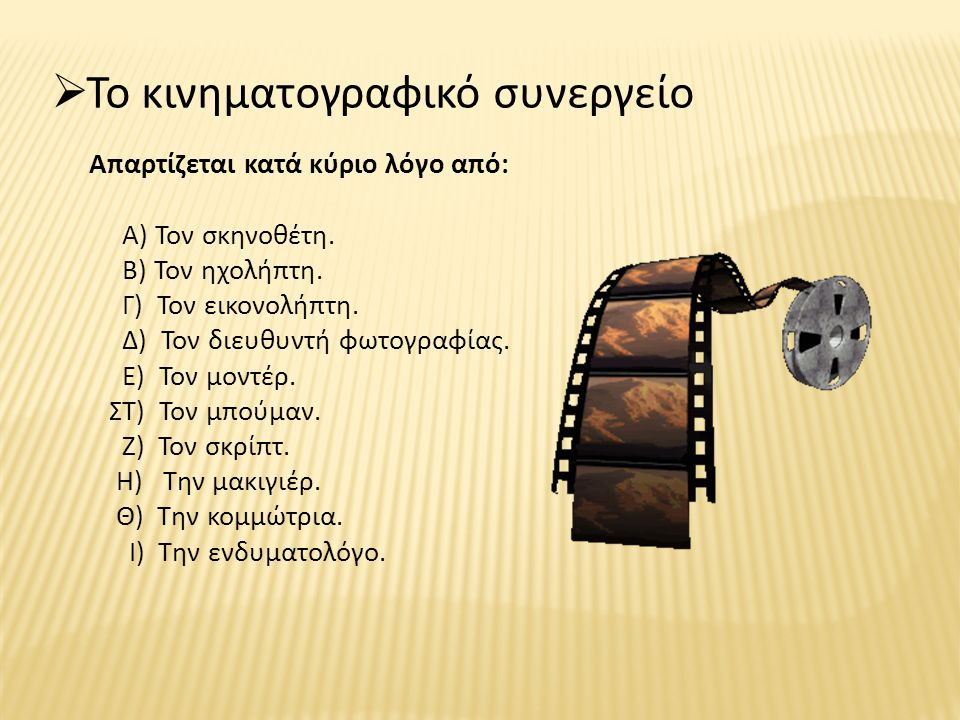  Το κινηματογραφικό συνεργείο Απαρτίζεται κατά κύριο λόγο από: Α) Τον σκηνοθέτη. Β) Τον ηχολήπτη. Γ) Τον εικονολήπτη. Δ) Τον διευθυντή φωτογραφίας. Ε