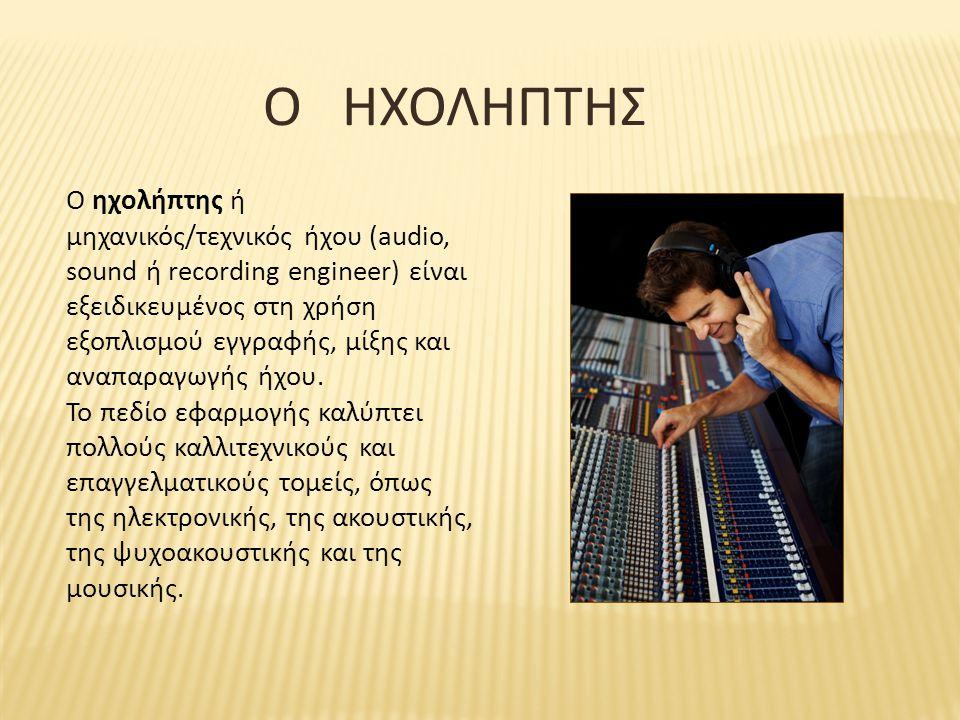 Ο ΗΧΟΛΗΠΤΗΣ O ηχολήπτης ή μηχανικός/τεχνικός ήχου (audio, sound ή recording engineer) είναι εξειδικευμένος στη χρήση εξοπλισμού εγγραφής, μίξης και αν
