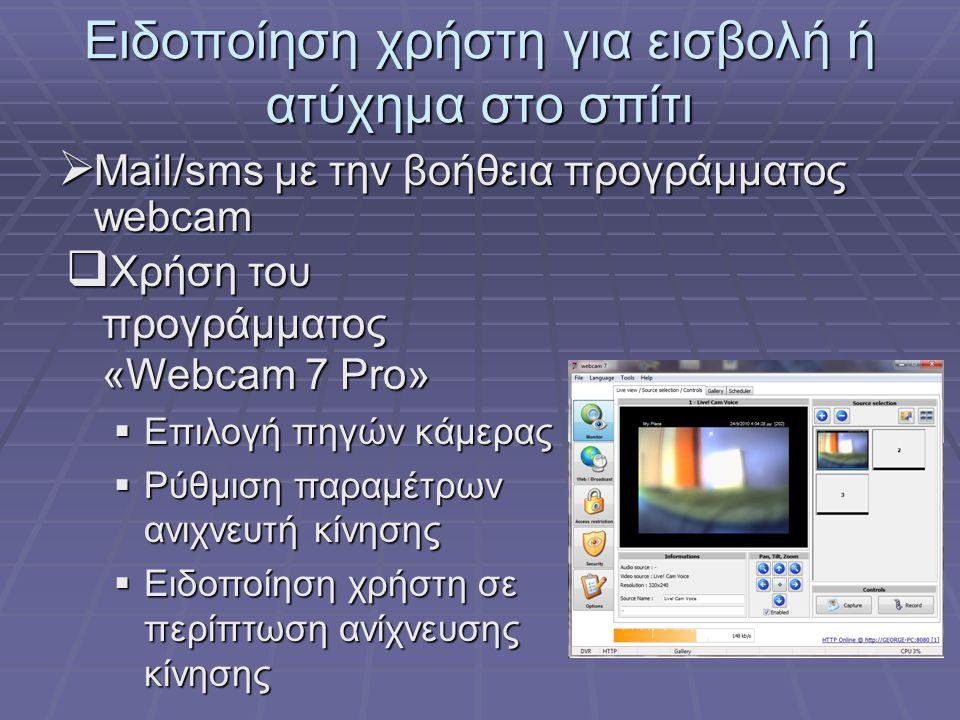 Ειδοποίηση χρήστη για εισβολή ή ατύχημα στο σπίτι  Mail/sms με την βοήθεια προγράμματος webcam  Χρήση του προγράμματος «Webcam 7 Pro»  Επιλογή πηγών κάμερας  Ρύθμιση παραμέτρων ανιχνευτή κίνησης  Ειδοποίηση χρήστη σε περίπτωση ανίχνευσης κίνησης