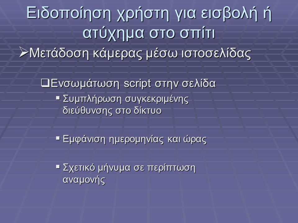 Ειδοποίηση χρήστη για εισβολή ή ατύχημα στο σπίτι  Μετάδοση κάμερας μέσω ιστοσελίδας  Ενσωμάτωση script στην σελίδα  Συμπλήρωση συγκεκριμένης διεύθυνσης στο δίκτυο  Εμφάνιση ημερομηνίας και ώρας  Σχετικό μήνυμα σε περίπτωση αναμονής
