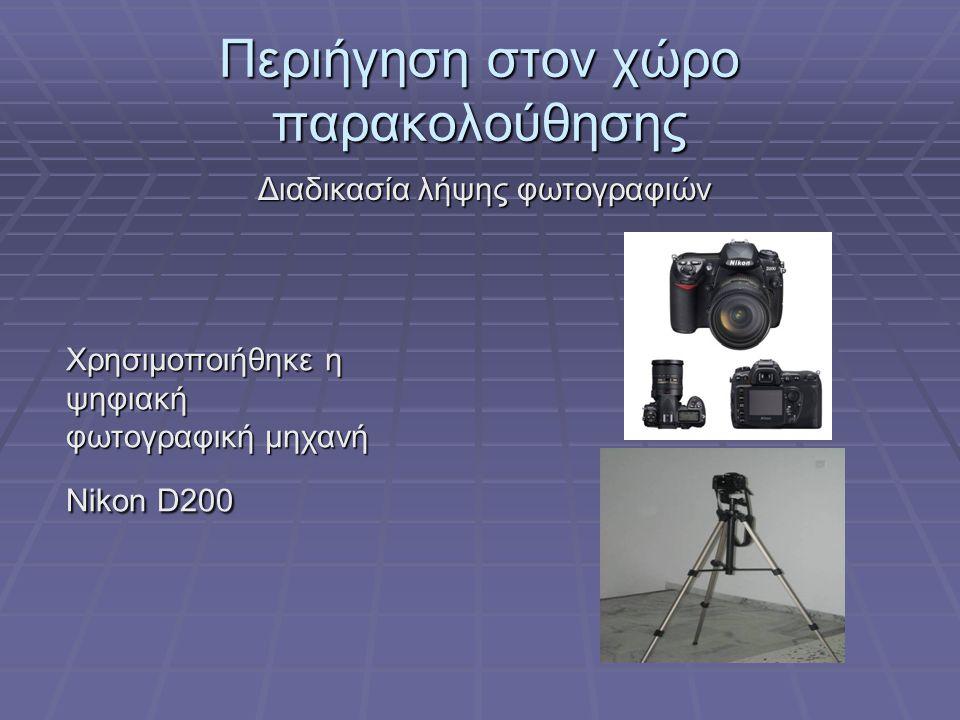 Περιήγηση στον χώρο παρακολούθησης Διαδικασία λήψης φωτογραφιών Χρησιμοποιήθηκε η ψηφιακή φωτογραφική μηχανή Nikon D200