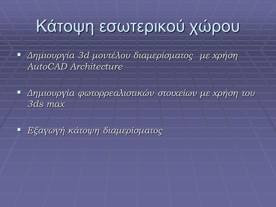 Κάτοψη εσωτερικού χώρου  Δημιουργία 3d μοντέλου διαμερίσματος με χρήση AutoCAD Architecture  Δημιουργία φωτορρεαλιστικών στοιχείων με χρήση του 3ds