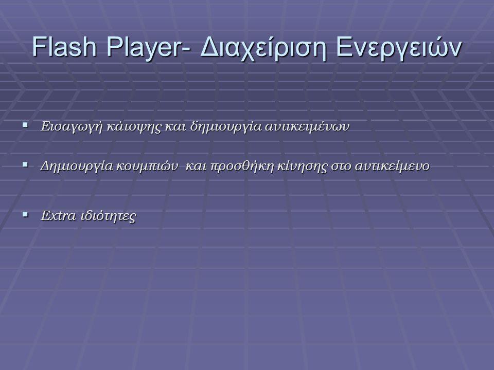 Flash Player- Διαχείριση Ενεργειών  Εισαγωγή κάτοψης και δημιουργία αντικειμένων  Δημιουργία κουμπιών και προσθήκη κίνησης στο αντικείμενο  Extra ιδιότητες