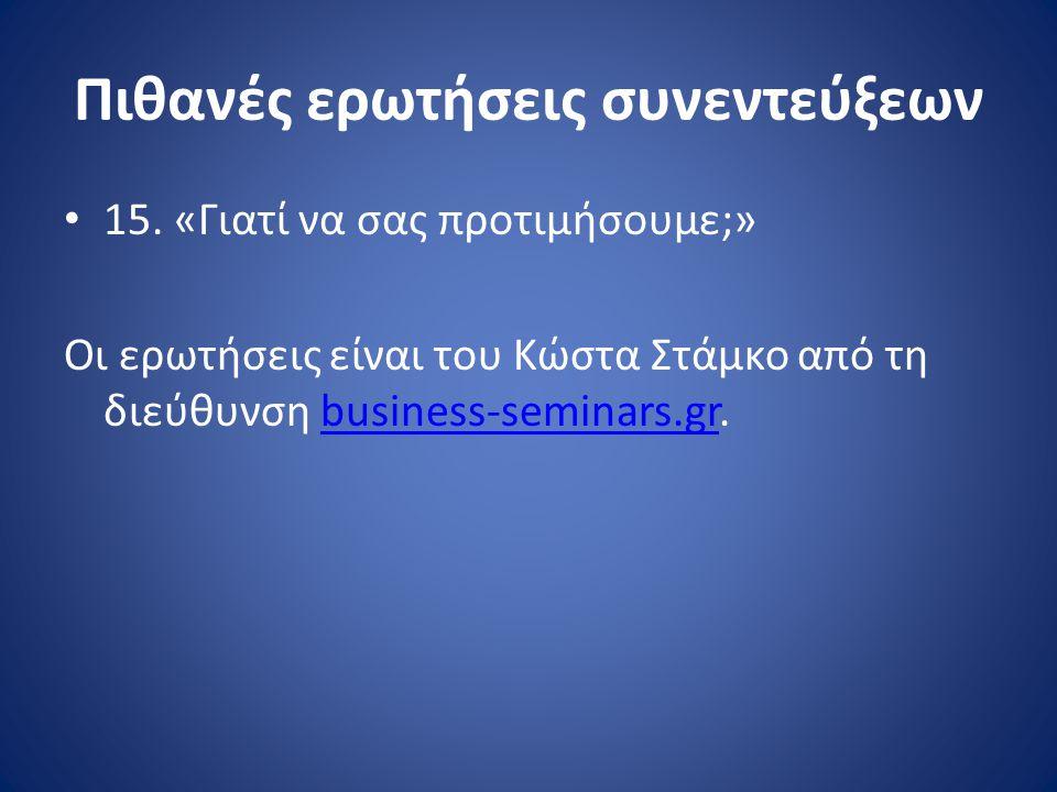 Πιθανές ερωτήσεις συνεντεύξεων • 15. «Γιατί να σας προτιμήσουμε;» Οι ερωτήσεις είναι του Κώστα Στάμκο από τη διεύθυνση business-seminars.gr.business-s