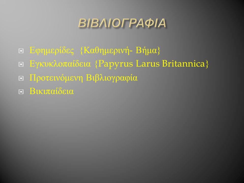  Εφημερίδες { Καθημερινή - Βήμα }  Εγκυκλοπαίδεια {Papyrus Larus Britannica}  Προτεινόμενη Βιβλιογραφία  Βικιπαίδεια