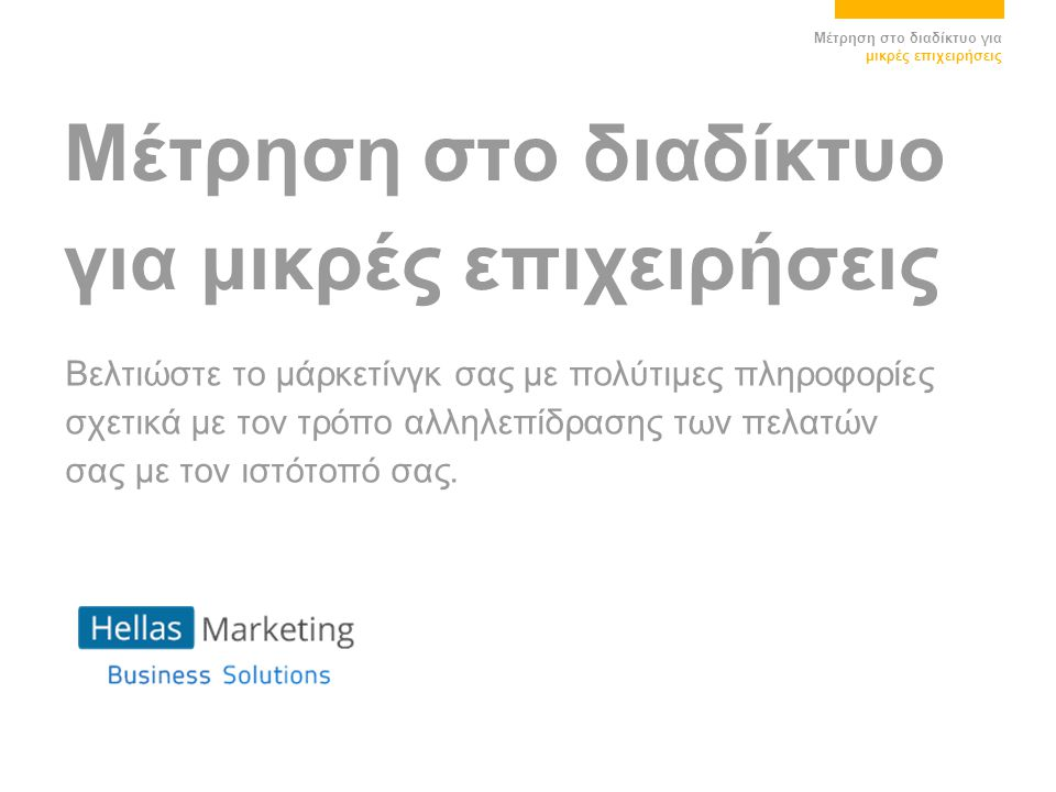 Μέτρηση στο διαδίκτυο για μικρές επιχειρήσεις Μέτρηση στο διαδίκτυο για μικρές επιχειρήσεις Βελτιώστε το μάρκετίνγκ σας με πολύτιμες πληροφορίες σχετι