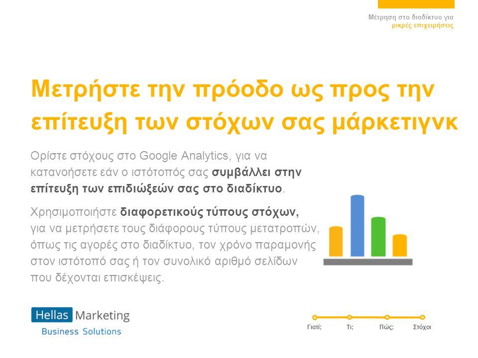 Μετρήστε την πρόοδο ως προς την επίτευξη των στόχων σας μάρκετιγνκ Ορίστε στόχους στο Google Analytics, για να κατανοήσετε εάν ο ιστότοπός σας συμβάλλει στην επίτευξη των επιδιώξεών σας στο διαδίκτυο.