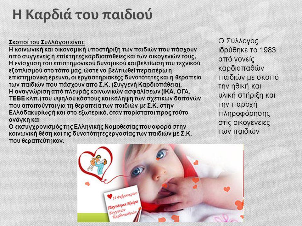 Η Καρδιά του παιδιού Σκοποί του Συλλόγου είναι: Η κοινωνική και οικονομική υποστήριξη των παιδιών που πάσχουν από συγγενείς ή επίκτητες καρδιοπάθειες και των οικογενιών τους, Η ενίσχυση του επιστημονικού δυναμικού και βελτίωση του τεχνικού εξοπλισμού στο τόπο μας, ώστε να βελτιωθεί περαιτέρω η επιστημονική έρευνα, οι εργαστηριακέςς δυνατότητες και η θεραπεία των παιδιών που πάσχουν από Σ.Κ.