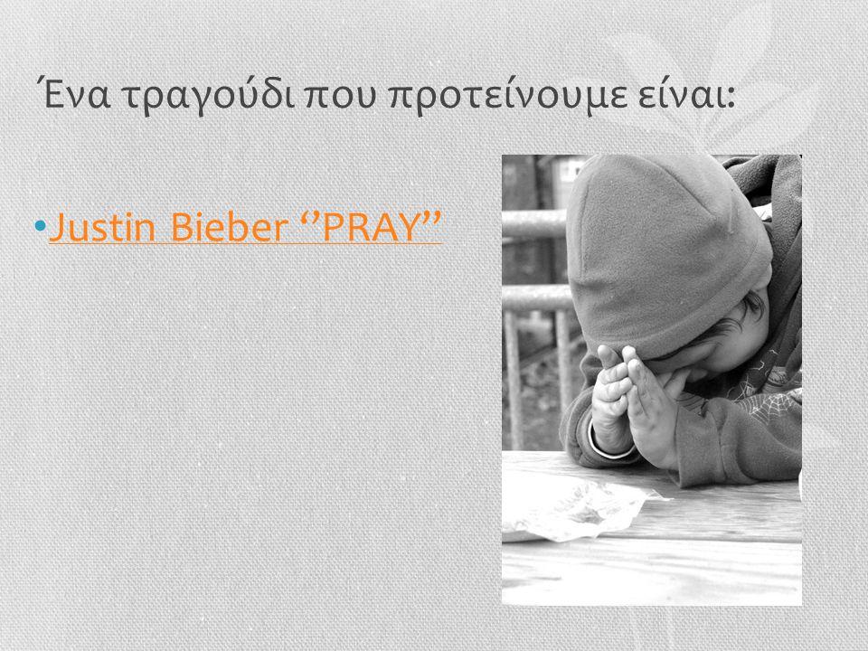 Ένα τραγούδι που προτείνουμε είναι: • Justin Bieber ''PRAY'' Justin Bieber ''PRAY''